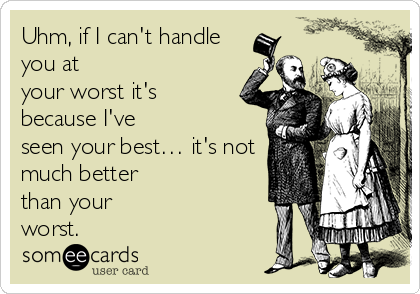 Uhm, if I can't handle you at your worst it's because I've seen your best… it's not much better than your worst.