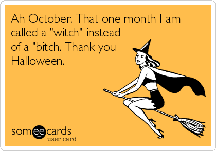 "Ah October. That one month I am called a ""witch"" instead of a ""bitch. Thank you    Halloween."