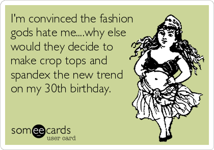 I'm convinced the fashion gods hate me....why else would they decide to make crop tops and spandex the new trend on my 30th birthday.