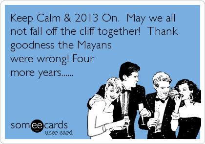 Keep Calm & 2013 On.  May we all not fall off the cliff together!  Thank goodness the Mayans were wrong! Four more years......