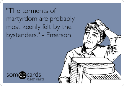 """The torments of martyrdom are probably most keenly felt by the bystanders."" - Emerson"