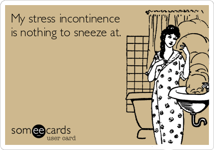My stress incontinence is nothing to sneeze at.