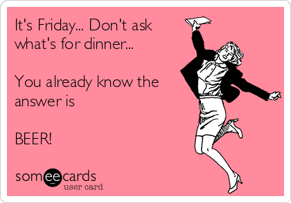 It's Friday... Don't ask what's for dinner...  You already know the answer is  BEER!
