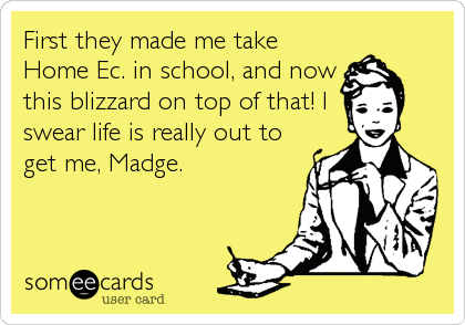 First they made me take Home Ec. in school, and now this blizzard on top of that! I swear life is really out to get me, Madge.