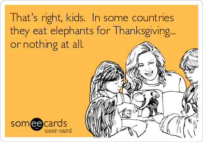 That's right, kids.  In some countries they eat elephants for Thanksgiving... or nothing at all.