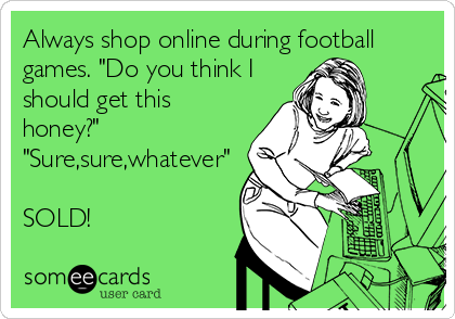 "Always shop online during football games. ""Do you think I should get this honey?""  ""Sure,sure,whatever""  SOLD!"