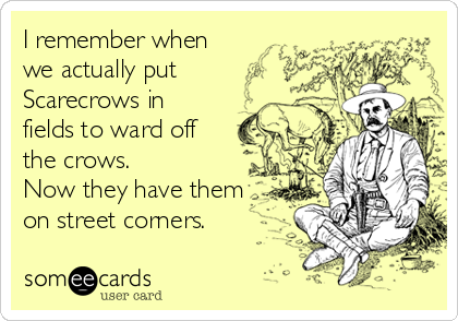 I remember when we actually put  Scarecrows in  fields to ward off the crows.  Now they have them  on street corners.