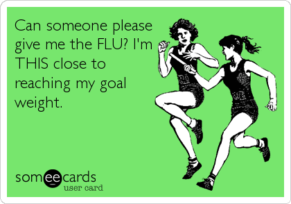 Can someone please give me the FLU? I'm THIS close to reaching my goal weight.