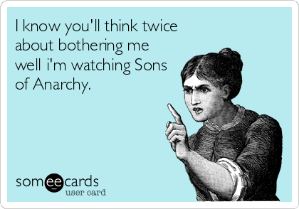 I know you'll think twice about bothering me well i'm watching Sons of Anarchy.