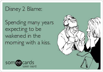 Disney 2 Blame:  Spending many years expecting to be wakened in the morning with a kiss.