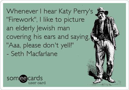 "Whenever I hear Katy Perry's ""Firework"", I like to picture an elderly Jewish man covering his ears and saying, ""Aaa, please don't yell!""          - Seth Macfarlane"
