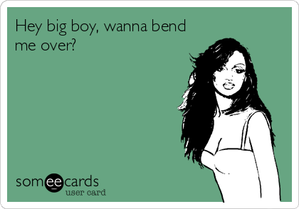 Hey big boy, wanna bend me over?
