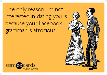 The only reason I'm not interested in dating you is because your Facebook grammar is atrocious.