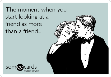 The moment when you start looking at a friend as more than a friend...