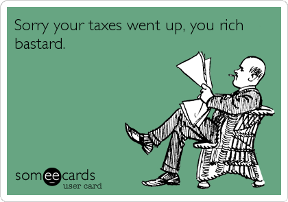 Sorry your taxes went up, you rich bastard.