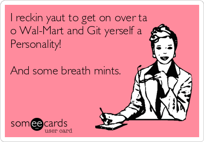 I reckin yaut to get on over ta o Wal-Mart and Git yerself a Personality!  And some breath mints.