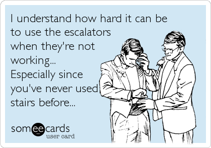 I understand how hard it can be to use the escalators when they're not working... Especially since you've never used stairs before...