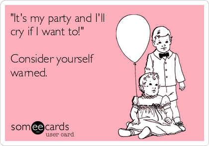 """It's my party and I'll cry if I want to!""  Consider yourself warned."