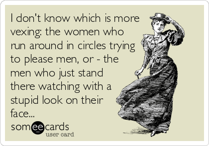 I don't know which is more vexing: the women who run around in circles trying to please men, or - the men who just stand there watching with a stupid look on their face...