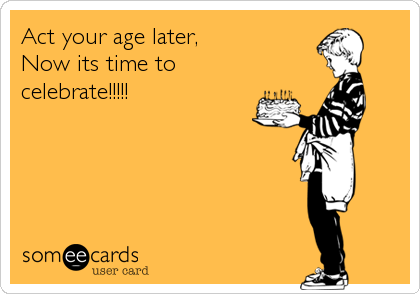 Act your age later, Now its time to celebrate!!!!!