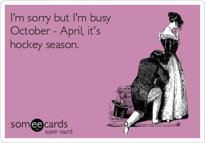 I'm sorry but I'm busy  October - April, it's hockey season.