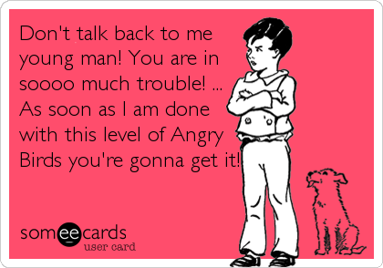 Don't talk back to me young man! You are in soooo much trouble! ... As soon as I am done with this level of Angry Birds you're gonna get it!