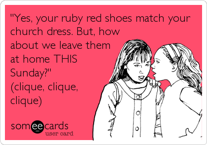 """Yes, your ruby red shoes match your church dress. But, how about we leave them at home THIS Sunday?"" (clique, clique, clique)"