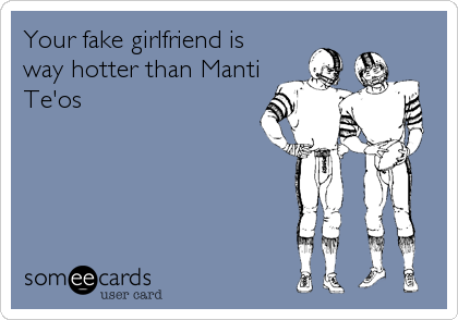 Your fake girlfriend is way hotter than Manti Te'os
