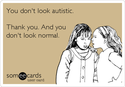 You don't look autistic.  Thank you. And you don't look normal.