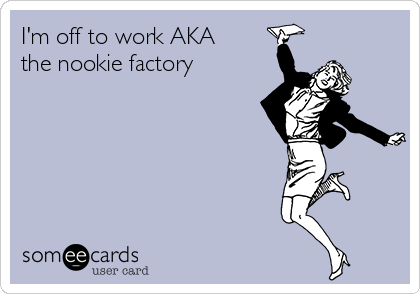 I'm off to work AKA the nookie factory