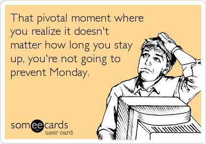 That pivotal moment where you realize it doesn't matter how long you stay up, you're not going to prevent Monday.