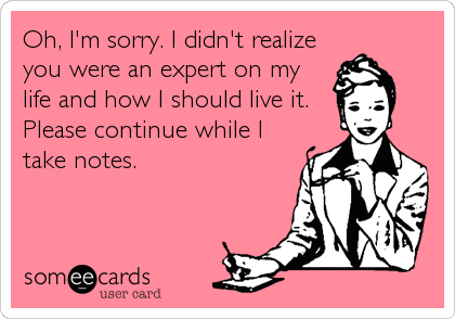 Oh, I'm sorry. I didn't realize you were an expert on my life and how I should live it. Please continue while I take notes.