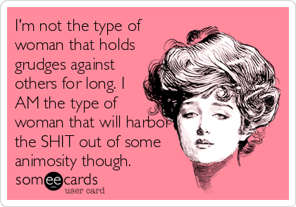 I'm not the type of woman that holds grudges against others for long. I AM the type of woman that will harbor the SHIT out of some animosity though.