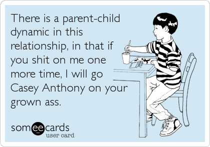 There is a parent-child dynamic in this relationship, in that if you shit on me one  more time, I will go  Casey Anthony on your grown ass.