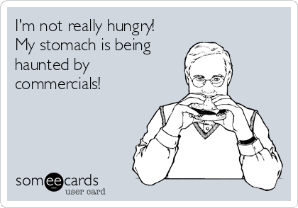 I'm not really hungry!  My stomach is being haunted by commercials!