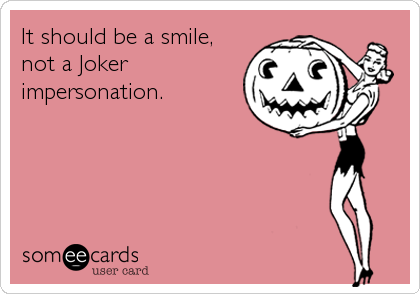 It should be a smile, not a Joker impersonation.