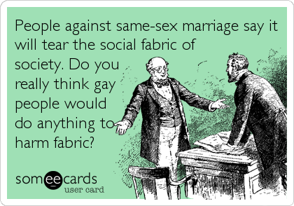 People against same-sex marriage say it will tear the social fabric of society. Do you really think gay people would do anything to harm fabr