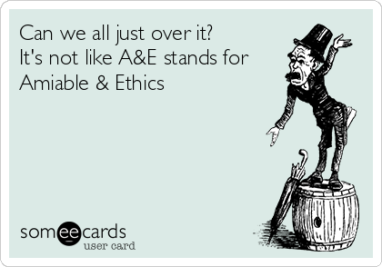 Can we all just over it?  It's not like A&E stands for Amiable & Ethics