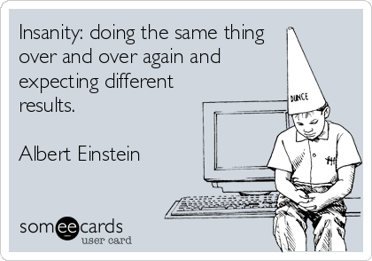 Insanity: doing the same thing over and over again and expecting different results.  Albert Einstein