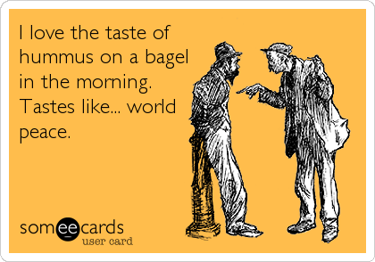 I love the taste of  hummus on a bagel in the morning.  Tastes like... world peace.