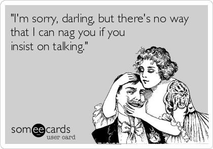 """I'm sorry, darling, but there's no way that I can nag you if you insist on talking."""
