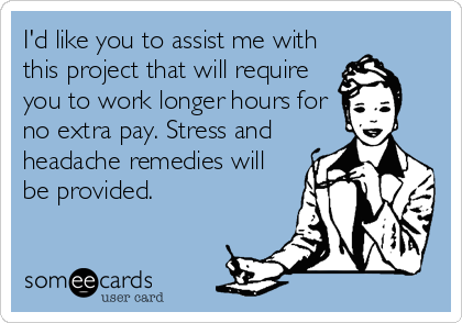 I'd like you to assist me with this project that will require you to work longer hours for no extra pay. Stress and headache remedies will be provided.