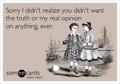 Sorry I didn't realize you didn't want the truth or my real opinion on anything, ever.