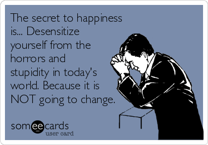 The secret to happiness is... Desensitize yourself from the horrors and stupidity in today's world. Because it is NOT going to change.