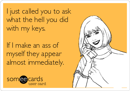 I just called you to ask what the hell you did with my keys.   If I make an ass of myself they appear almost immediately.
