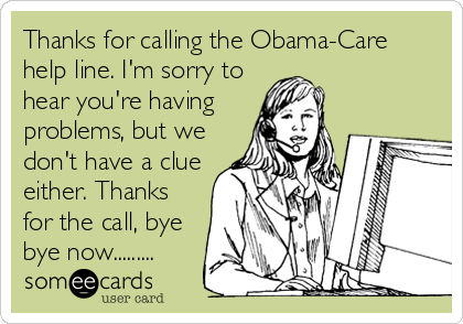 Thanks for calling the Obama-Care help line. I'm sorry to hear you're having problems, but we don't have a clue either. Thanks for the call, bye bye now.........