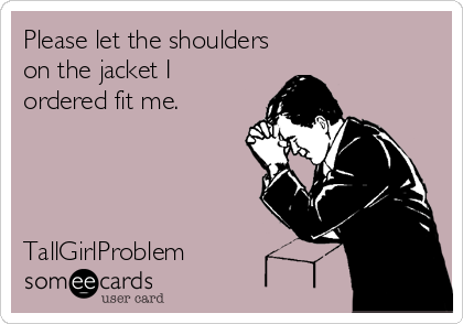 Please let the shoulders on the jacket I ordered fit me.     TallGirlProblem