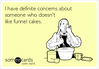 I have definite concerns about someone who doesn't like funnel cakes.