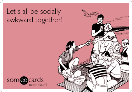 Let's all be socially  awkward together!
