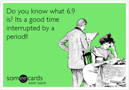 Do you know what 6.9 is? Its a good time  interrupted by a period!!